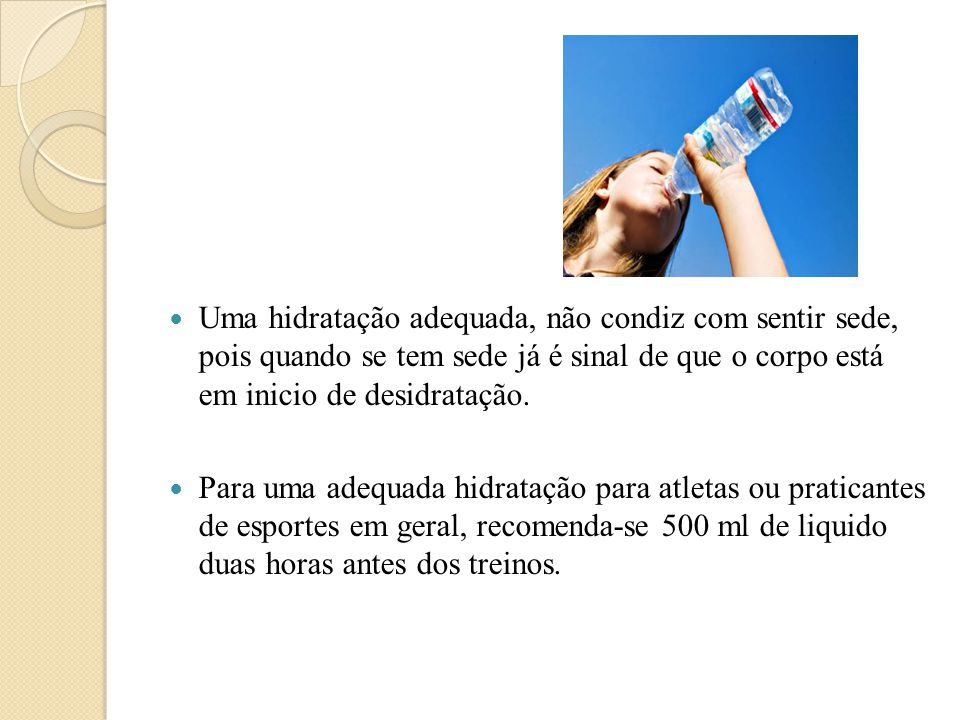 Uma hidratação adequada, não condiz com sentir sede, pois quando se tem sede já é sinal de que o corpo está em inicio de desidratação.