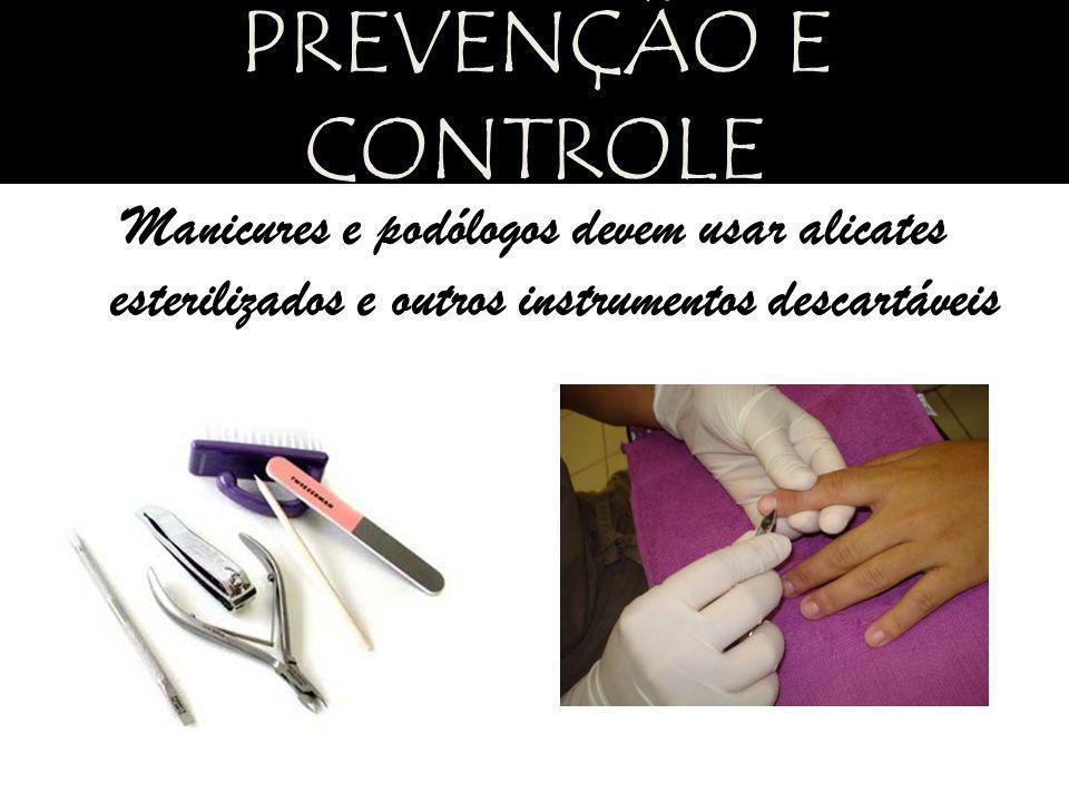 PREVENÇÃO E CONTROLE Manicures e podólogos devem usar alicates esterilizados e outros instrumentos descartáveis.
