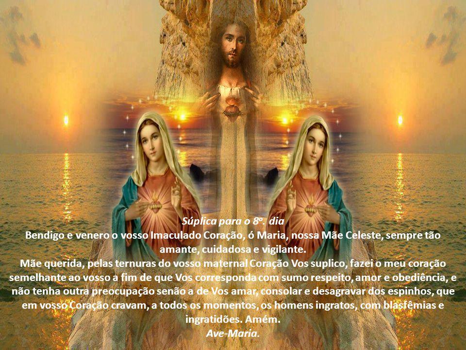 Súplica para o 8o. dia Bendigo e venero o vosso Imaculado Coração, ó Maria, nossa Mãe Celeste, sempre tão amante, cuidadosa e vigilante.