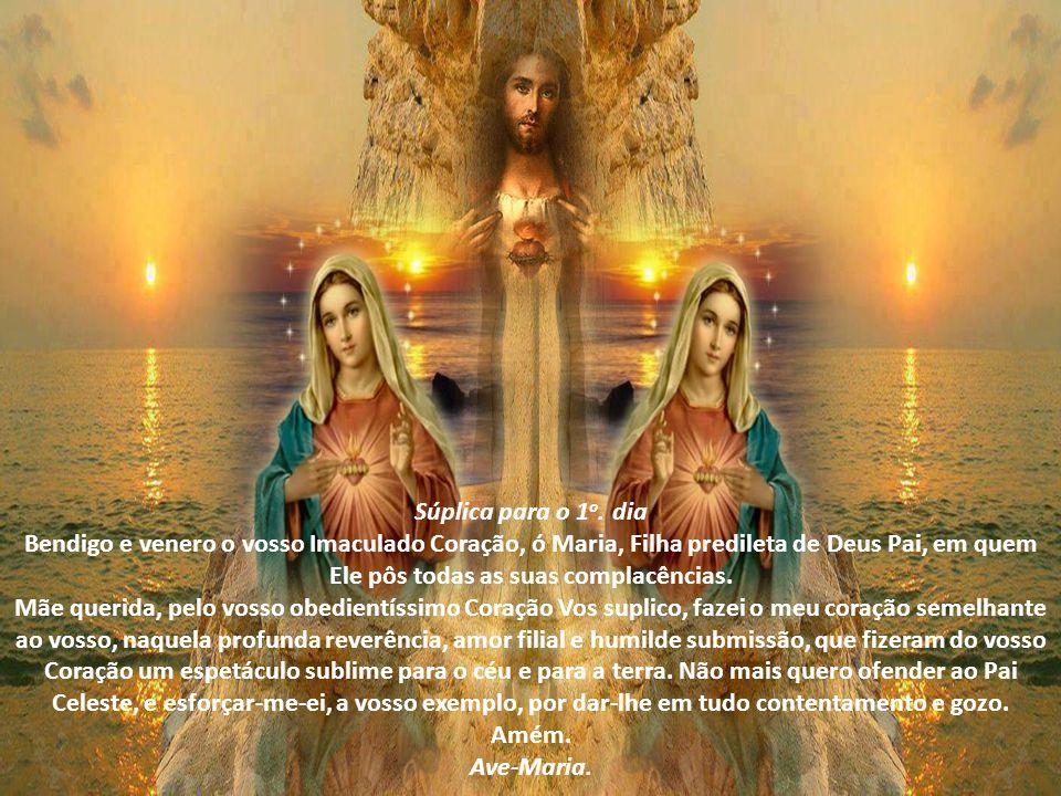 Súplica para o 1o. dia Bendigo e venero o vosso Imaculado Coração, ó Maria, Filha predileta de Deus Pai, em quem Ele pôs todas as suas complacências.
