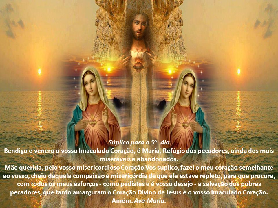 Súplica para o 5o. dia Bendigo e venero o vosso Imaculado Coração, ó Maria, Refúgio dos pecadores, ainda dos mais miseráveis e abandonados.