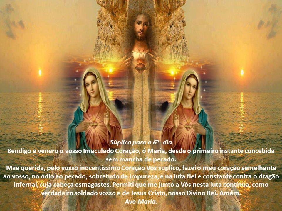 Súplica para o 6o. dia Bendigo e venero o vosso Imaculado Coração, ó Maria, desde o primeiro instante concebida sem mancha de pecado.