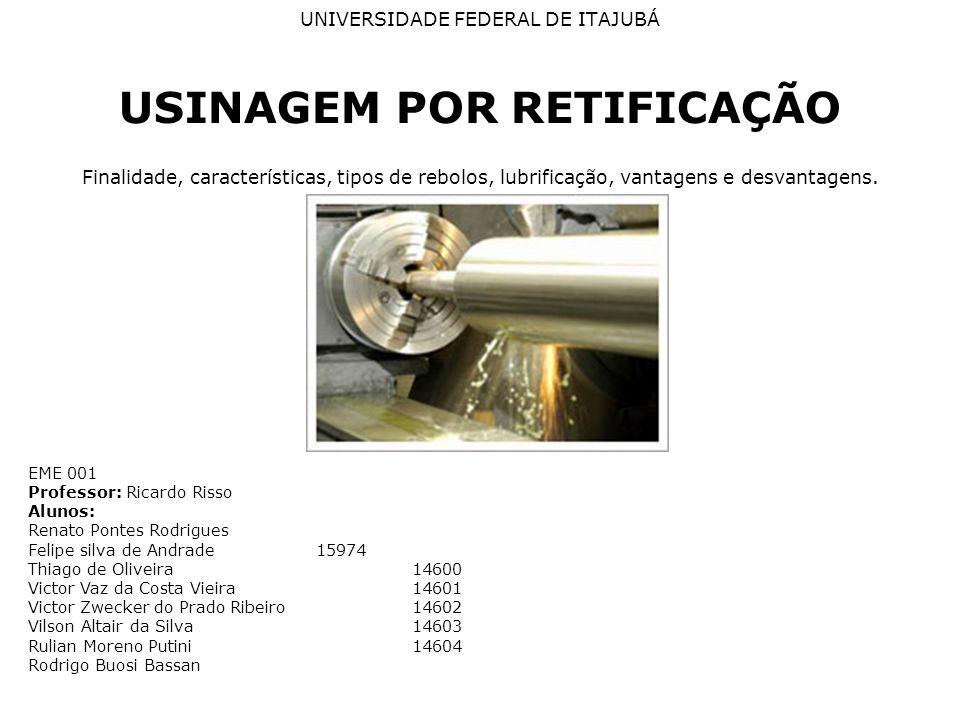 UNIVERSIDADE FEDERAL DE ITAJUBÁ USINAGEM POR RETIFICAÇÃO Finalidade, características, tipos de rebolos, lubrificação, vantagens e desvantagens.