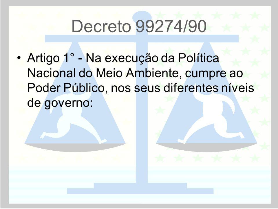 Decreto 99274/90 Artigo 1° - Na execução da Política Nacional do Meio Ambiente, cumpre ao Poder Público, nos seus diferentes níveis de governo: