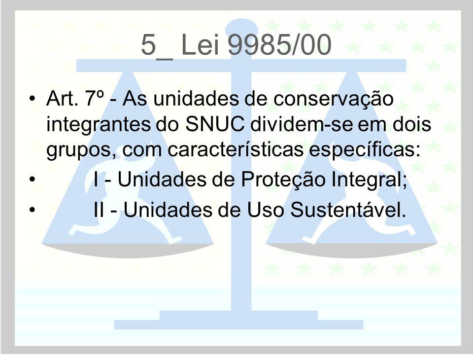 5_ Lei 9985/00 Art. 7º - As unidades de conservação integrantes do SNUC dividem-se em dois grupos, com características específicas: