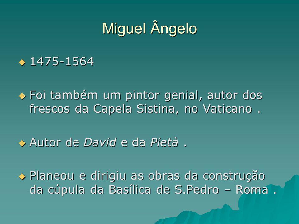 Miguel Ângelo 1475-1564. Foi também um pintor genial, autor dos frescos da Capela Sistina, no Vaticano .