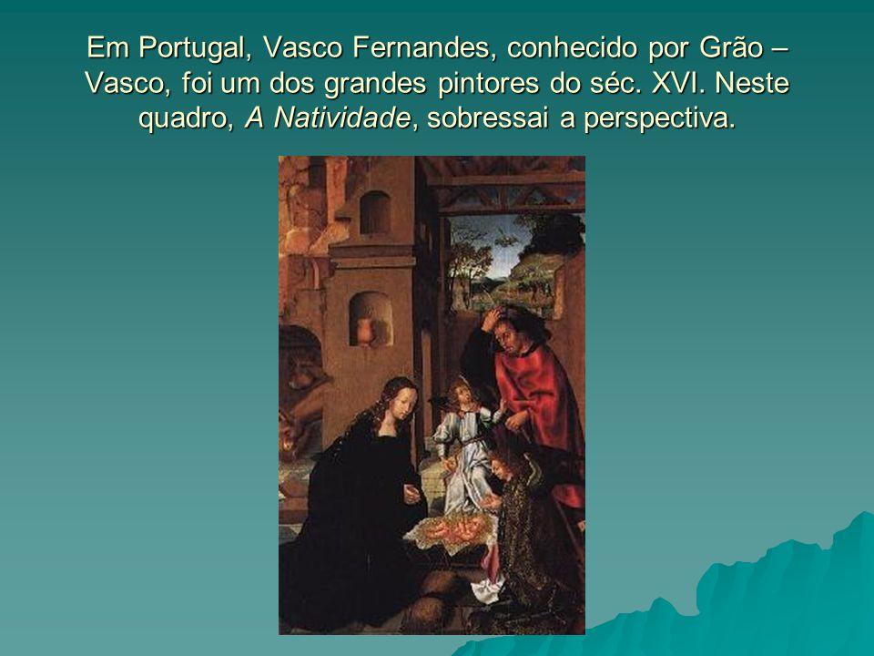 Em Portugal, Vasco Fernandes, conhecido por Grão – Vasco, foi um dos grandes pintores do séc.