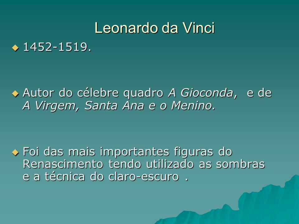 Leonardo da Vinci 1452-1519. Autor do célebre quadro A Gioconda, e de A Virgem, Santa Ana e o Menino.