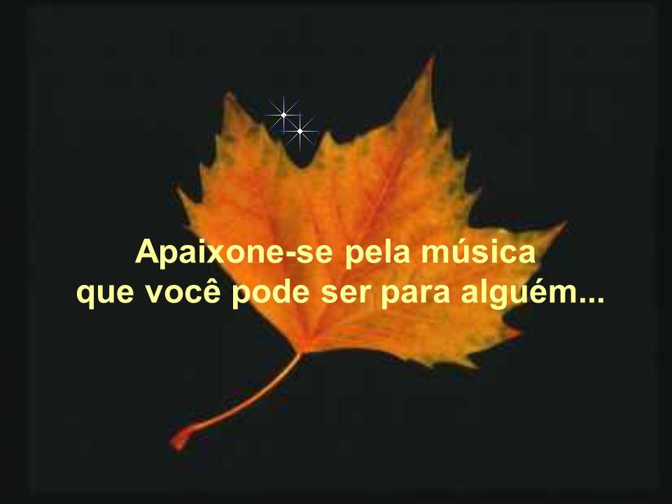 Apaixone-se pela música que você pode ser para alguém...