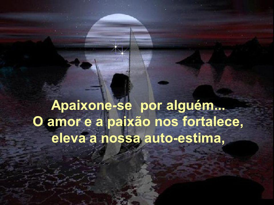 Apaixone-se por alguém... O amor e a paixão nos fortalece,