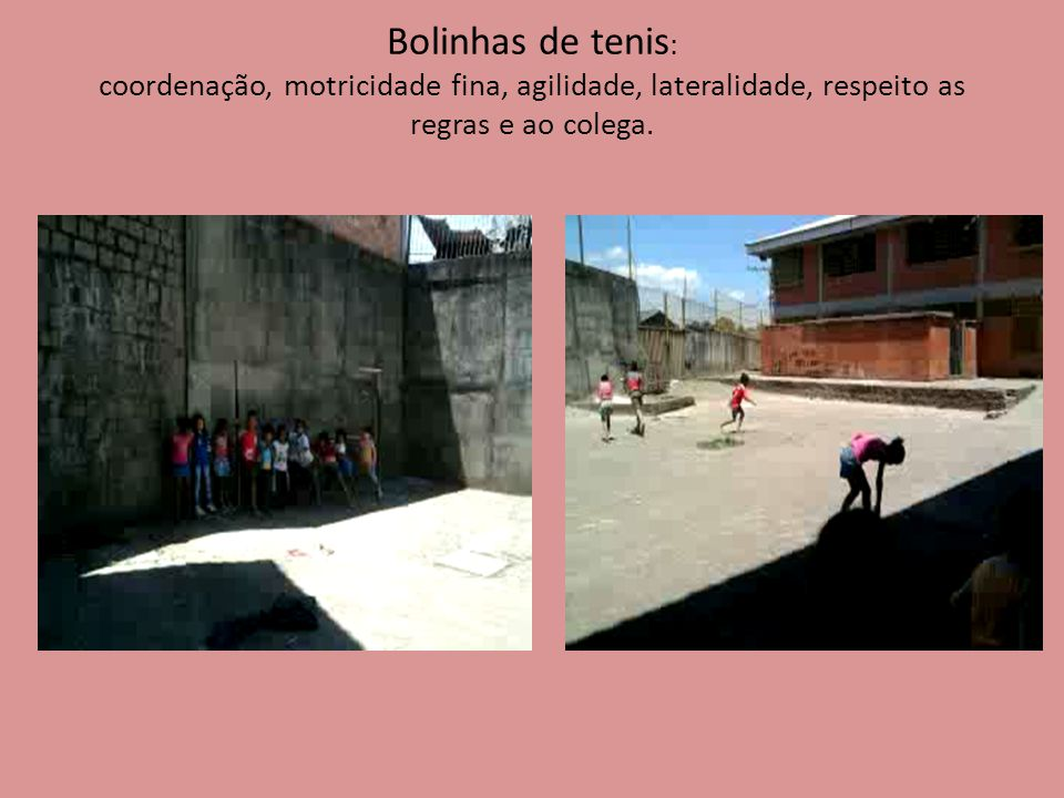 Bolinhas de tenis: coordenação, motricidade fina, agilidade, lateralidade, respeito as regras e ao colega.