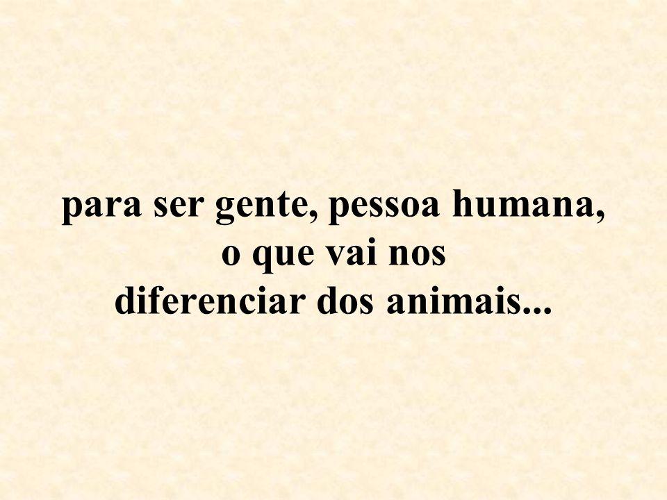 para ser gente, pessoa humana, o que vai nos diferenciar dos animais...