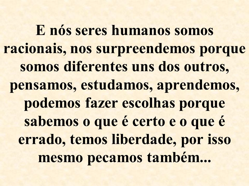 E nós seres humanos somos racionais, nos surpreendemos porque somos diferentes uns dos outros, pensamos, estudamos, aprendemos, podemos fazer escolhas porque sabemos o que é certo e o que é errado, temos liberdade, por isso mesmo pecamos também...