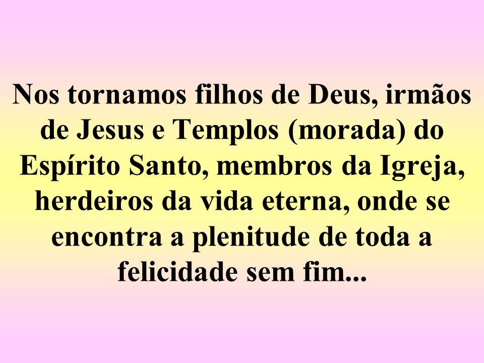 Nos tornamos filhos de Deus, irmãos de Jesus e Templos (morada) do Espírito Santo, membros da Igreja, herdeiros da vida eterna, onde se encontra a plenitude de toda a felicidade sem fim...