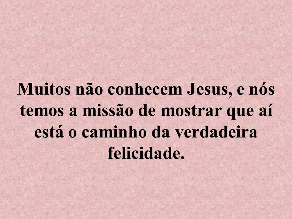 Muitos não conhecem Jesus, e nós temos a missão de mostrar que aí está o caminho da verdadeira felicidade.