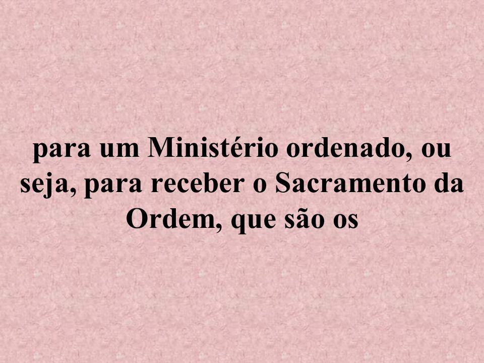 para um Ministério ordenado, ou seja, para receber o Sacramento da Ordem, que são os
