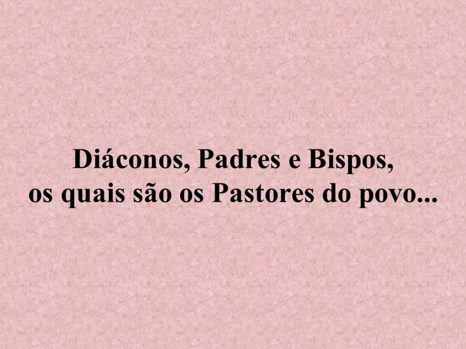 Diáconos, Padres e Bispos, os quais são os Pastores do povo...