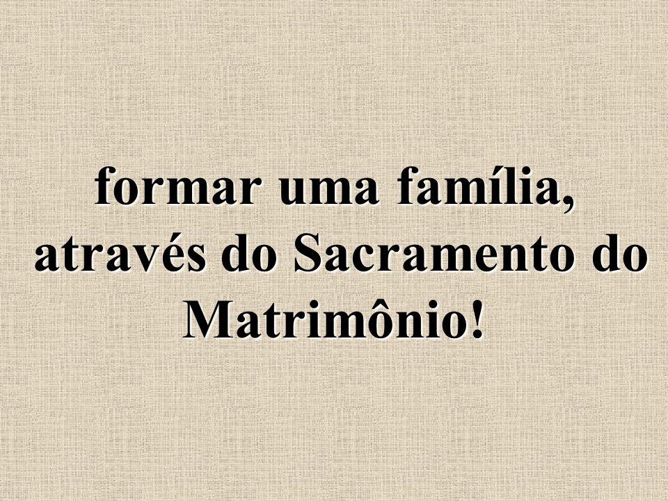 formar uma família, através do Sacramento do Matrimônio!