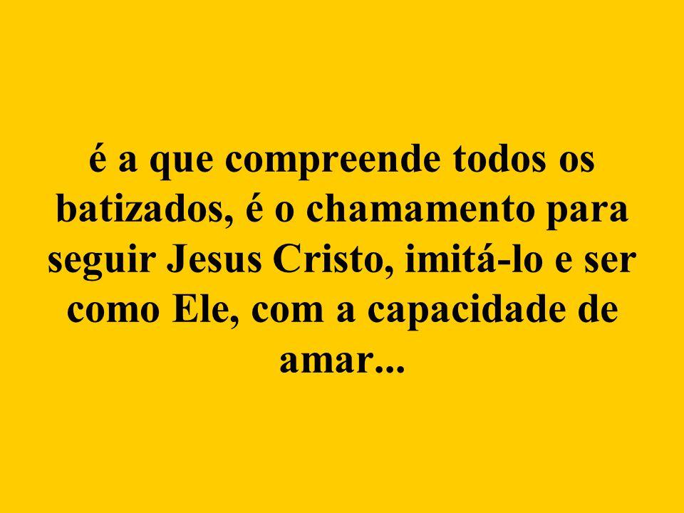 é a que compreende todos os batizados, é o chamamento para seguir Jesus Cristo, imitá-lo e ser como Ele, com a capacidade de amar...