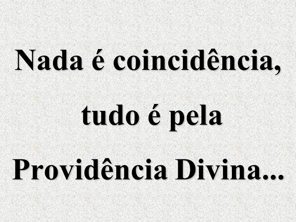 Nada é coincidência, tudo é pela Providência Divina...