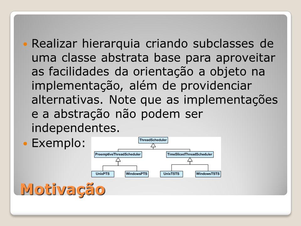 Realizar hierarquia criando subclasses de uma classe abstrata base para aproveitar as facilidades da orientação a objeto na implementação, além de providenciar alternativas. Note que as implementações e a abstração não podem ser independentes.
