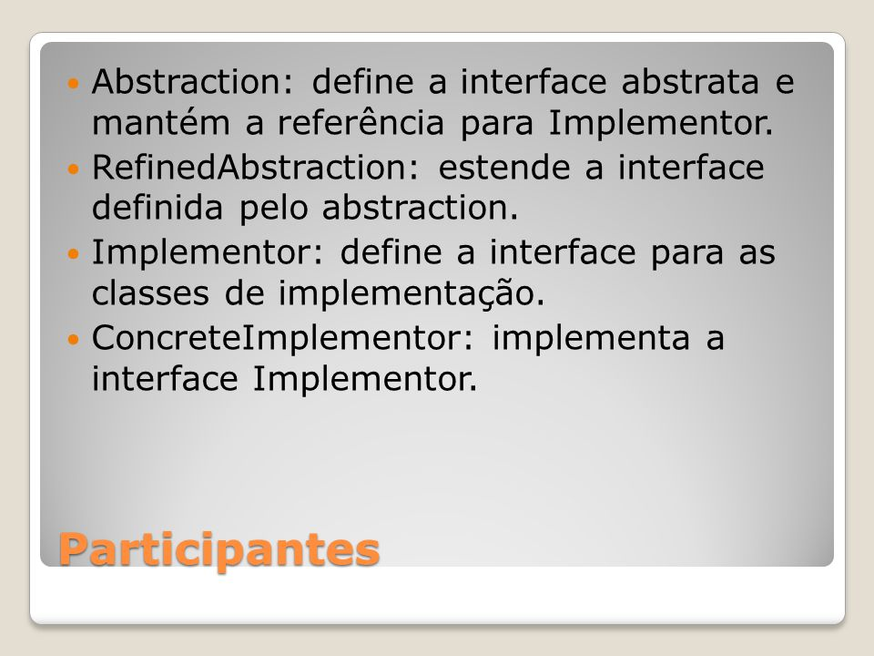 Abstraction: define a interface abstrata e mantém a referência para Implementor.