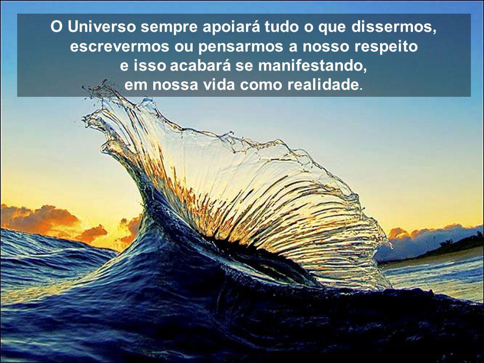 O Universo sempre apoiará tudo o que dissermos, escrevermos ou pensarmos a nosso respeito e isso acabará se manifestando, em nossa vida como realidade.