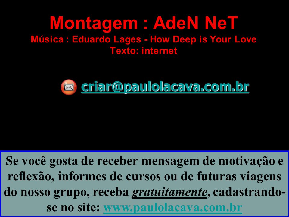 Montagem : AdeN NeT Música : Eduardo Lages - How Deep is Your Love Texto: internet