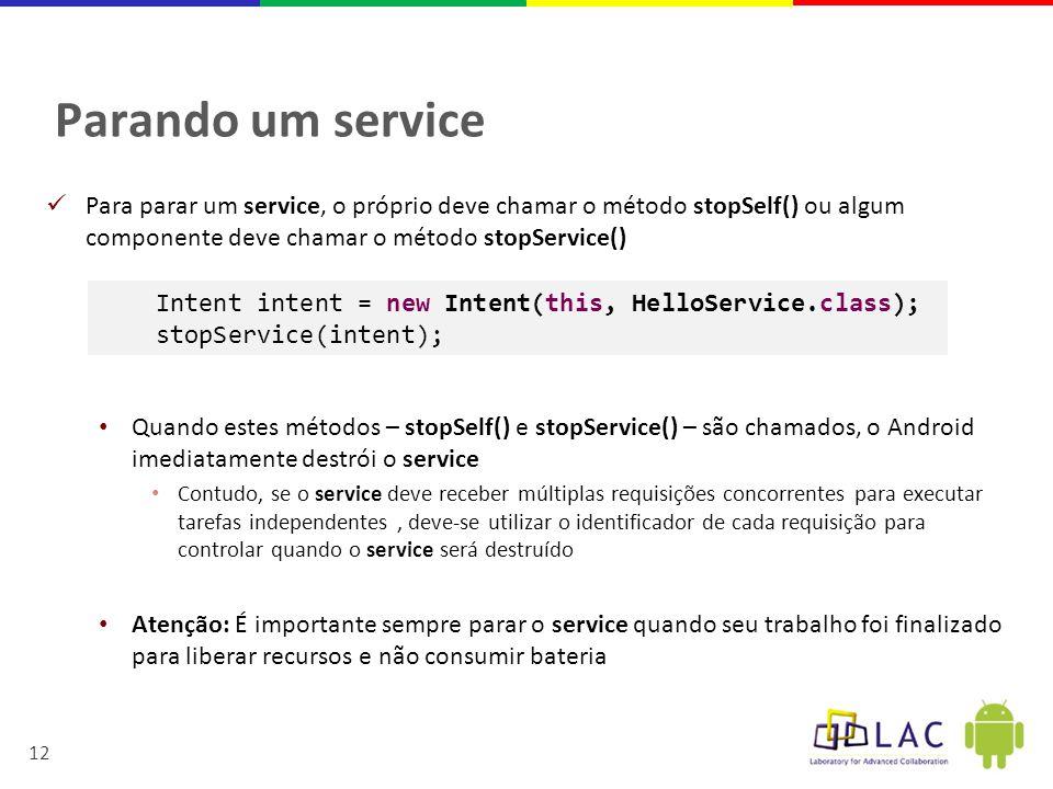 Parando um service Para parar um service, o próprio deve chamar o método stopSelf() ou algum componente deve chamar o método stopService()