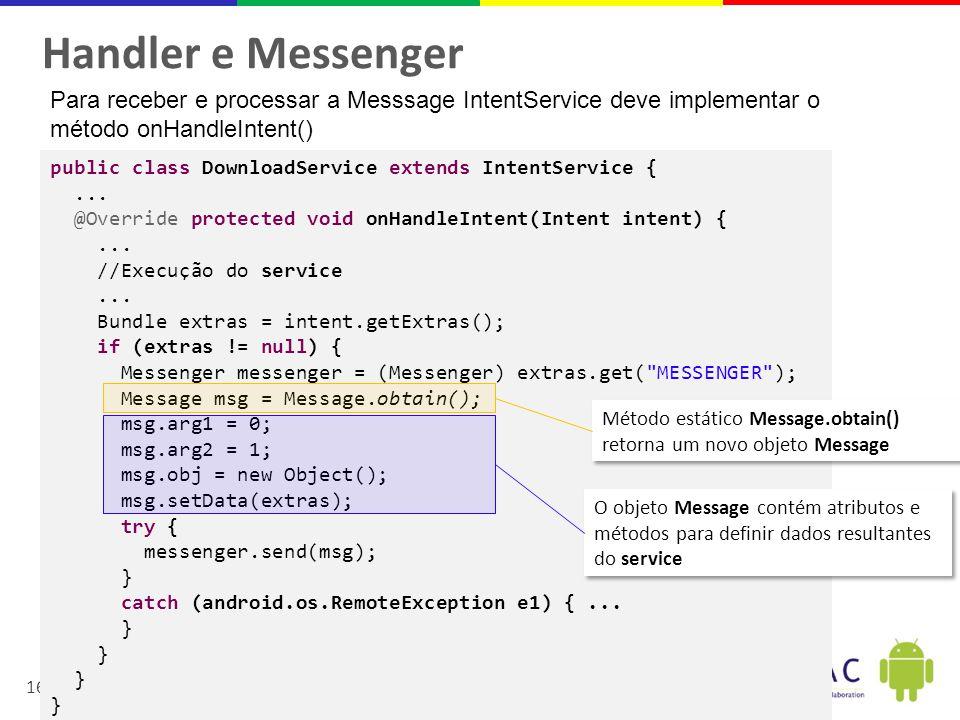 Handler e Messenger Para receber e processar a Messsage IntentService deve implementar o. método onHandleIntent()