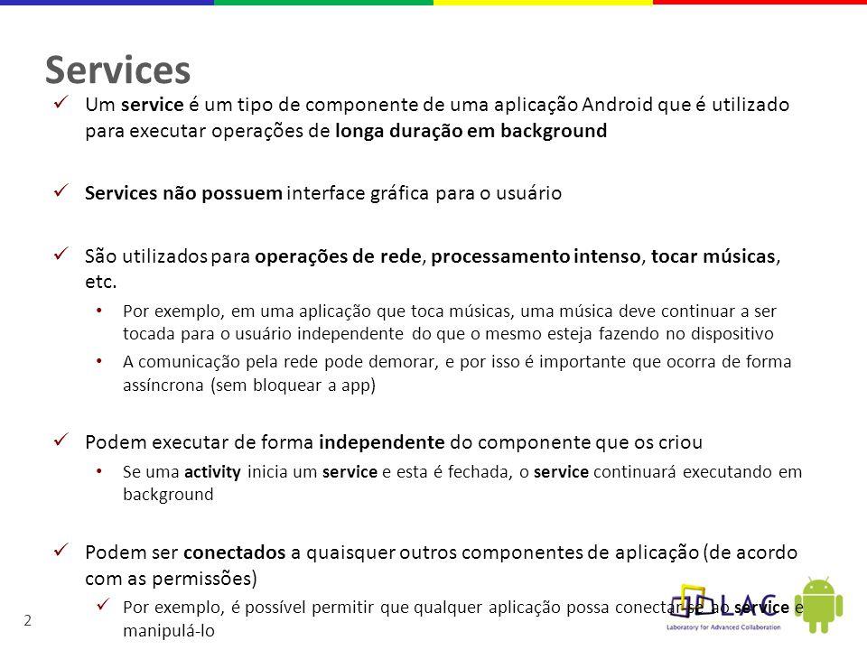 Services Um service é um tipo de componente de uma aplicação Android que é utilizado para executar operações de longa duração em background.