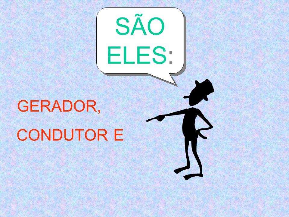 SÃO ELES: GERADOR, CONDUTOR E