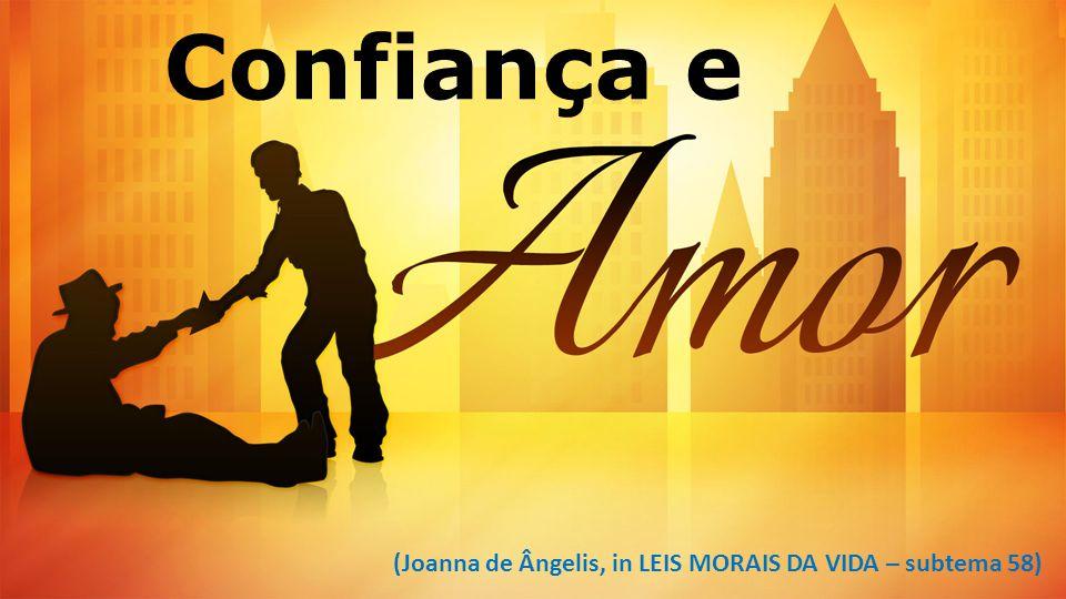 Confiança e (Joanna de Ângelis, in LEIS MORAIS DA VIDA – subtema 58)