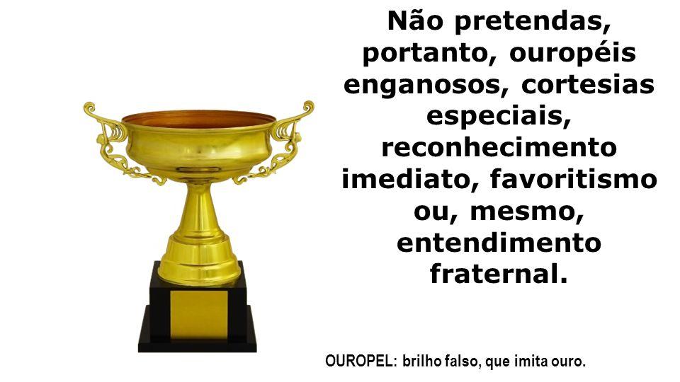 Não pretendas, portanto, ouropéis enganosos, cortesias especiais, reconhecimento imediato, favoritismo ou, mesmo, entendimento fraternal.