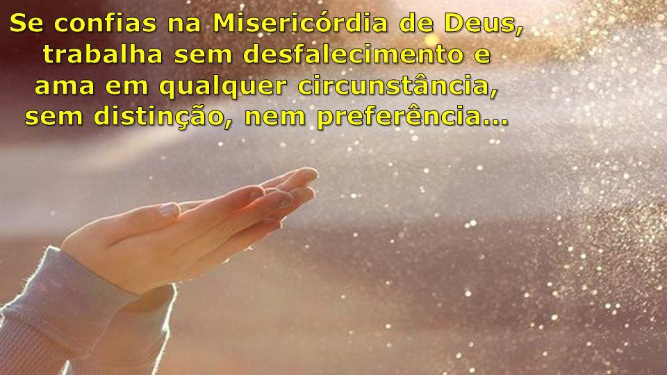 Se confias na Misericórdia de Deus, trabalha sem desfalecimento e ama em qualquer circunstância, sem distinção, nem preferência...