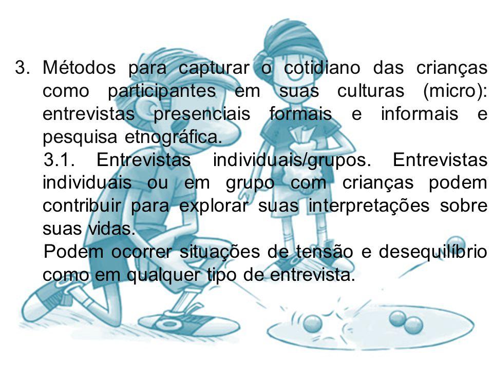 3. Métodos para capturar o cotidiano das crianças como participantes em suas culturas (micro): entrevistas presenciais formais e informais e pesquisa etnográfica.