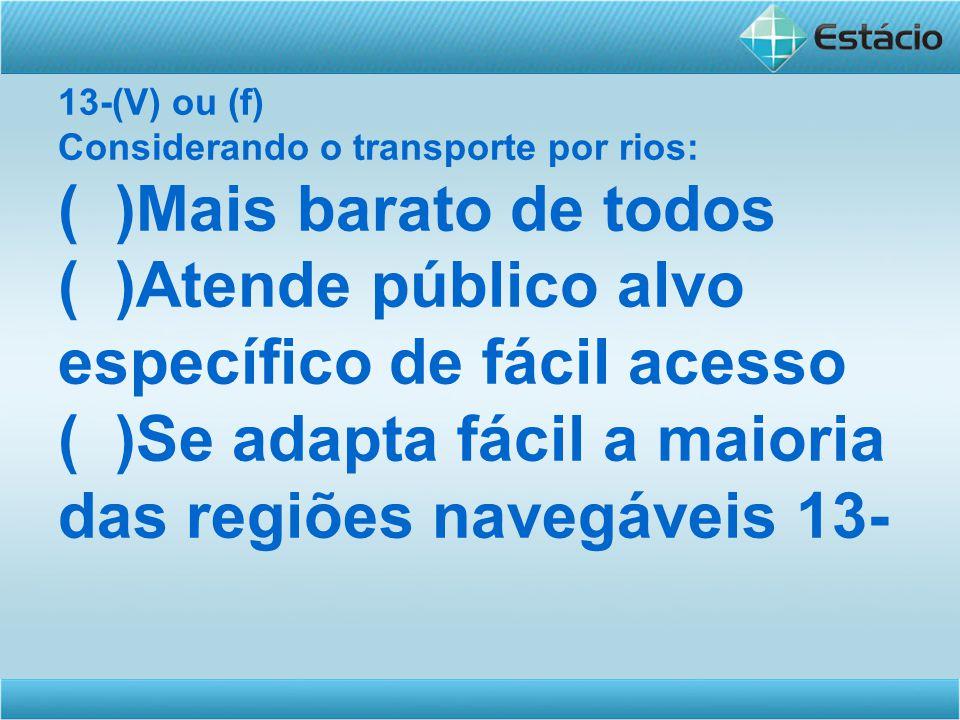 13-(V) ou (f) Considerando o transporte por rios: ( )Mais barato de todos ( )Atende público alvo específico de fácil acesso ( )Se adapta fácil a maioria das regiões navegáveis 13-