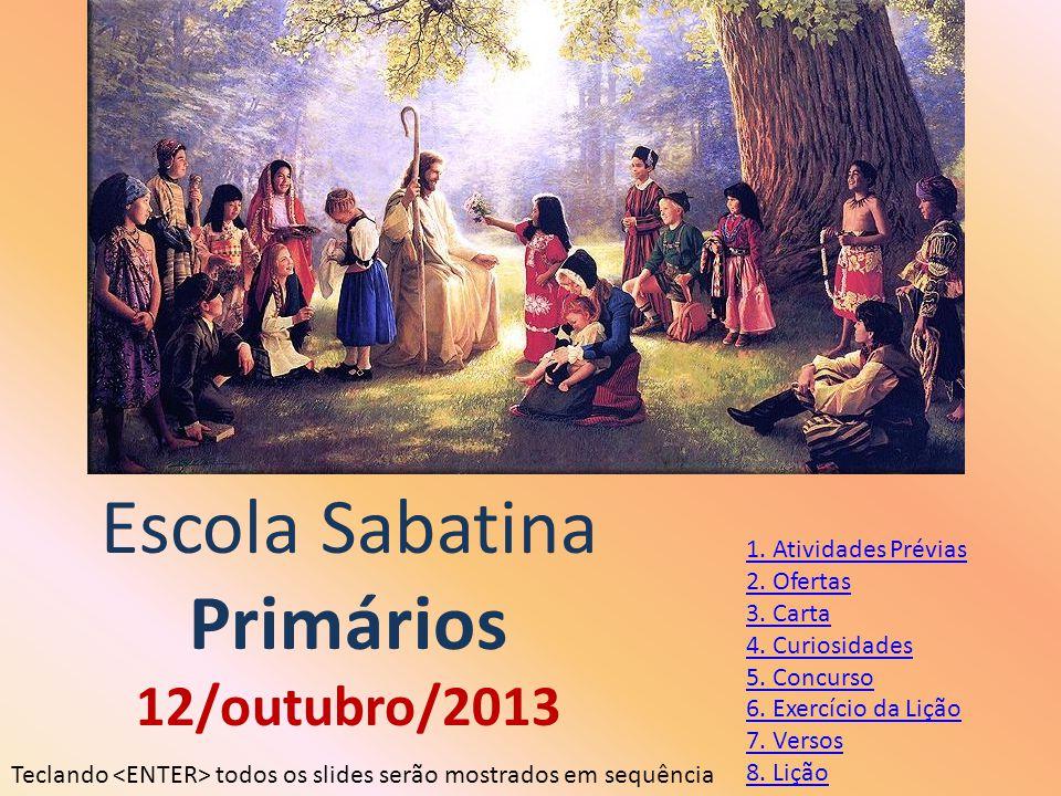 Escola Sabatina Primários 12/outubro/2013 1. Atividades Prévias