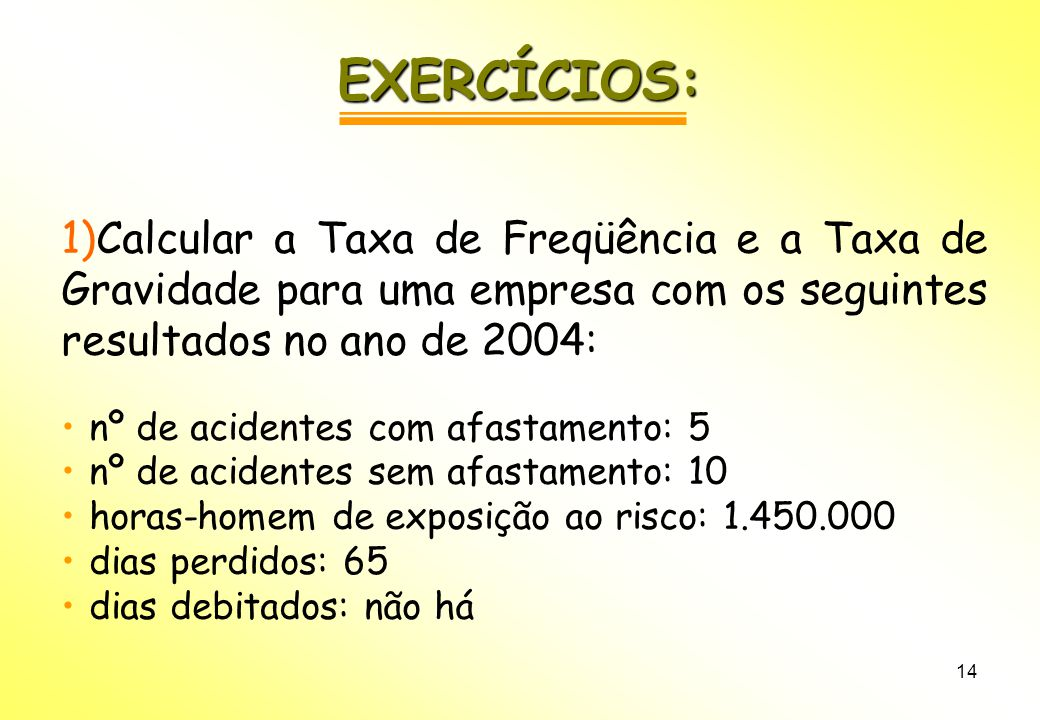 EXERCÍCIOS: Calcular a Taxa de Freqüência e a Taxa de Gravidade para uma empresa com os seguintes resultados no ano de 2004:
