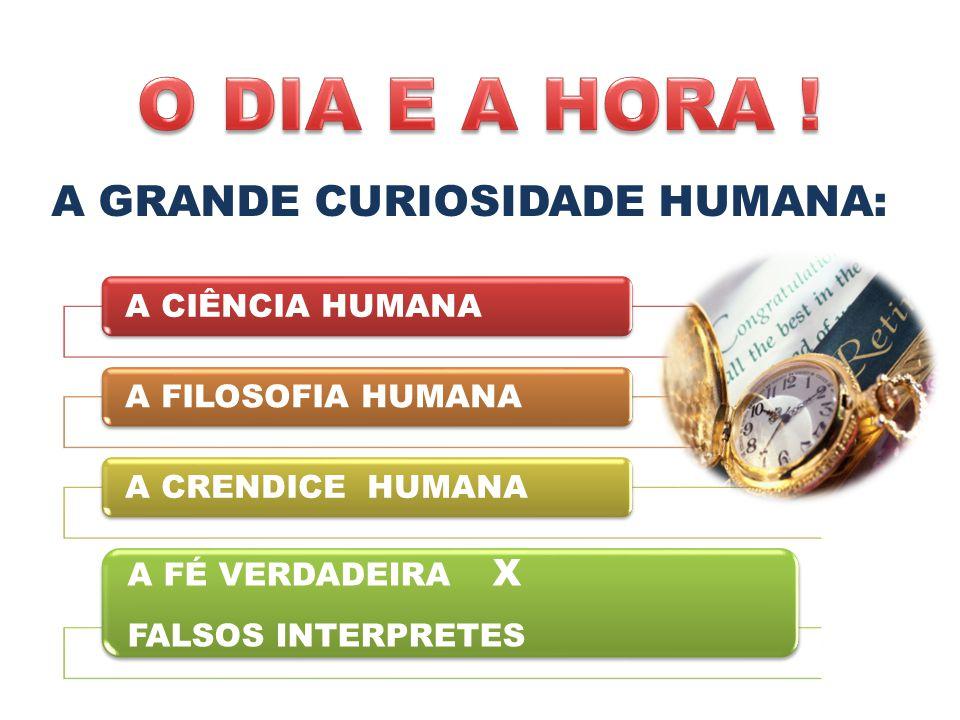 O DIA E A HORA ! A GRANDE CURIOSIDADE HUMANA: A CIÊNCIA HUMANA