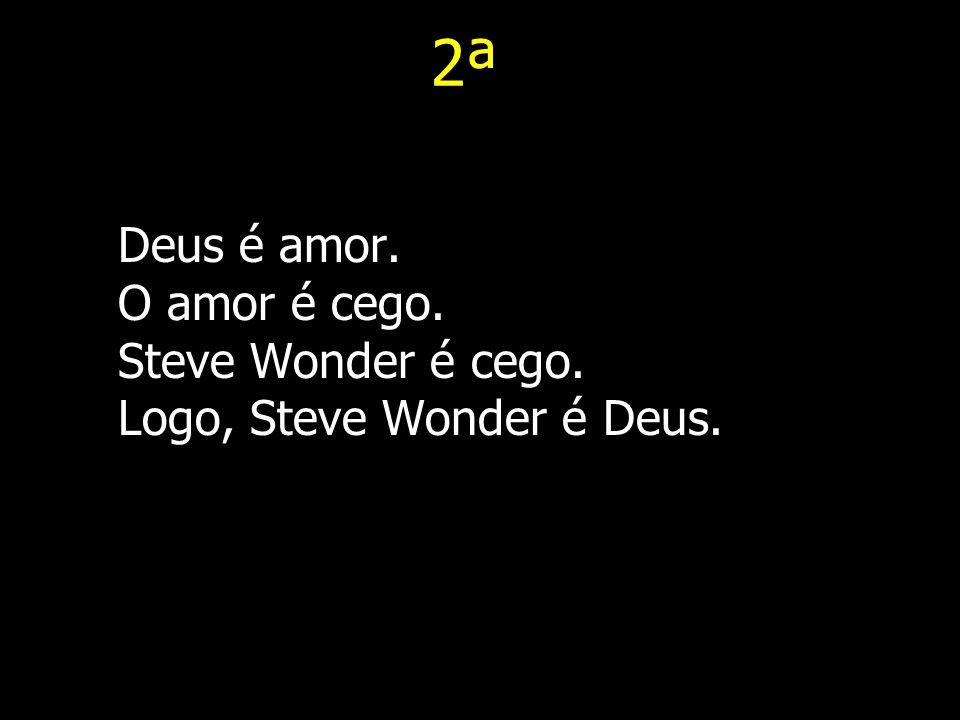 2ª Deus é amor. O amor é cego. Steve Wonder é cego. Logo, Steve Wonder é Deus.