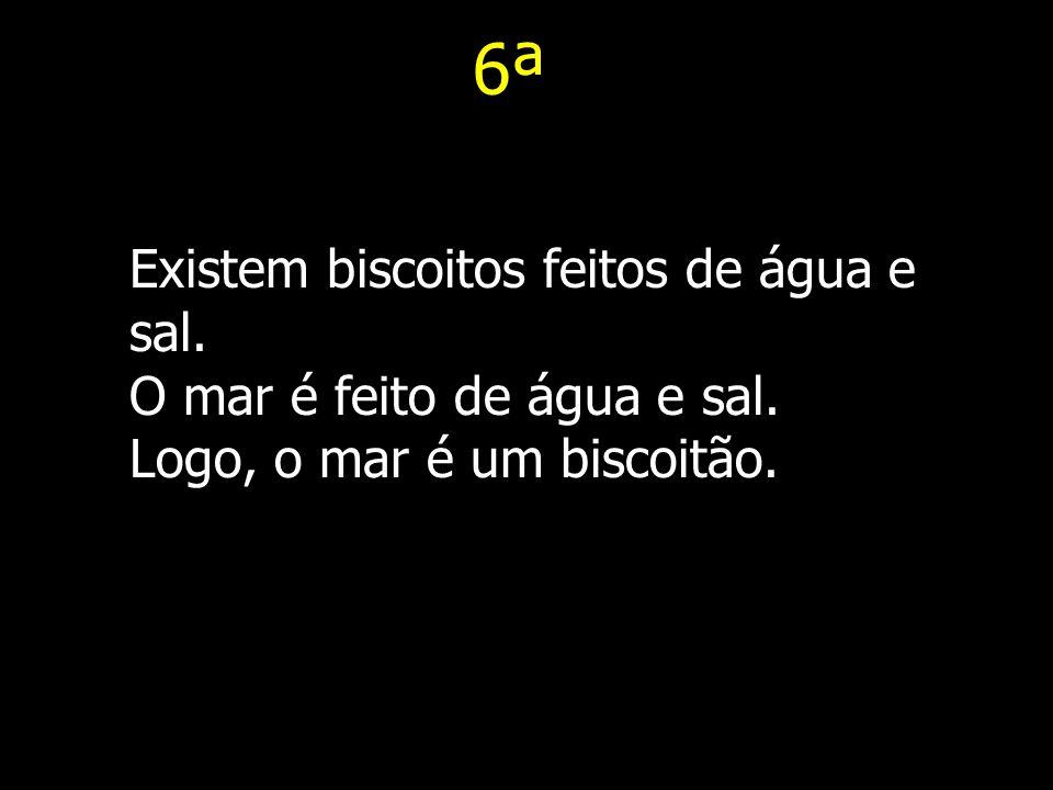 6ª Existem biscoitos feitos de água e sal. O mar é feito de água e sal. Logo, o mar é um biscoitão.
