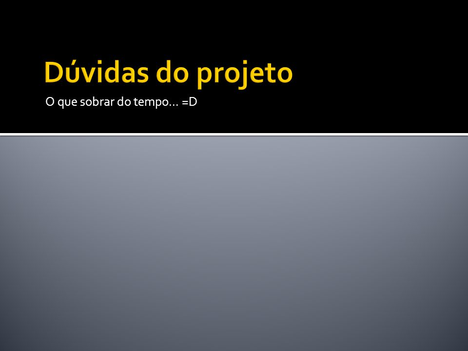 Dúvidas do projeto O que sobrar do tempo... =D