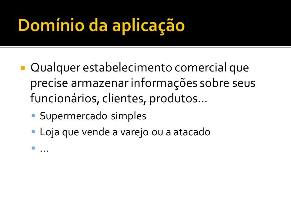 Domínio da aplicação Qualquer estabelecimento comercial que precise armazenar informações sobre seus funcionários, clientes, produtos...