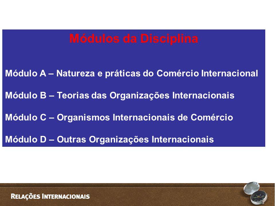 Módulos da Disciplina Módulo A – Natureza e práticas do Comércio Internacional. Módulo B – Teorias das Organizações Internacionais.