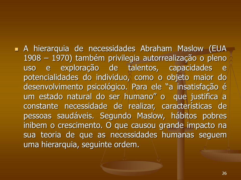 A hierarquia de necessidades Abraham Maslow (EUA 1908 – 1970) também privilegia autorrealização o pleno uso e exploração de talentos, capacidades e potencialidades do individuo, como o objeto maior do desenvolvimento psicológico.