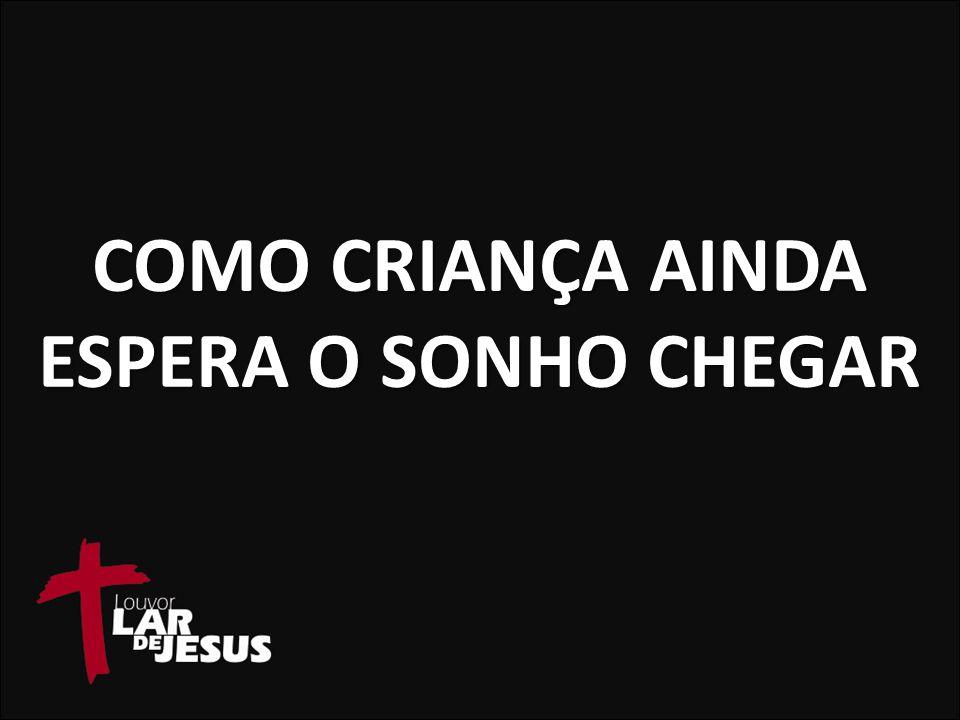 COMO CRIANÇA AINDA ESPERA O SONHO CHEGAR