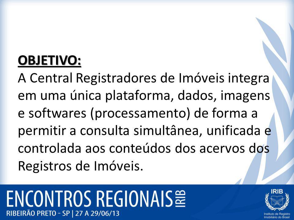 OBJETIVO: A Central Registradores de Imóveis integra em uma única plataforma, dados, imagens e softwares (processamento) de forma a permitir a consulta simultânea, unificada e controlada aos conteúdos dos acervos dos Registros de Imóveis.