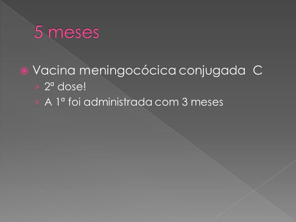 5 meses Vacina meningocócica conjugada C 2ª dose!