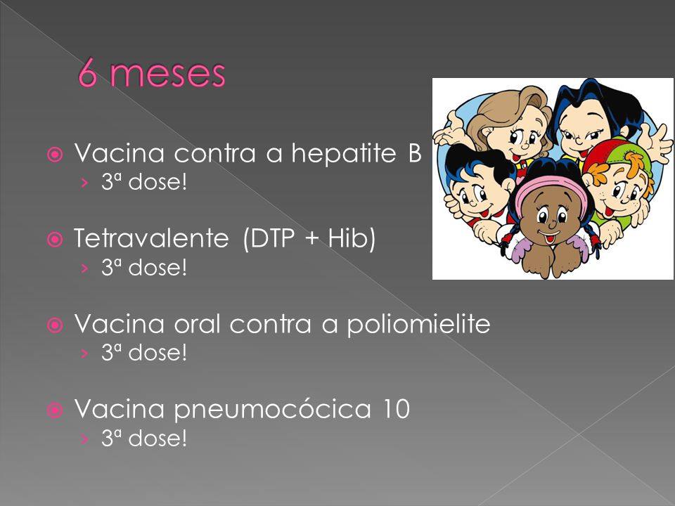 6 meses Vacina contra a hepatite B Tetravalente (DTP + Hib)